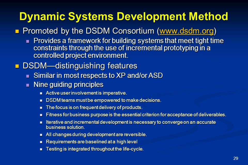 29 Dynamic Systems Development Method Promoted by the DSDM Consortium (www.dsdm.org) Promoted by the DSDM Consortium (www.dsdm.org)www.dsdm.org Provides a framework for building systems that meet tight time constraints through the use of incremental prototyping in a controlled project environment.