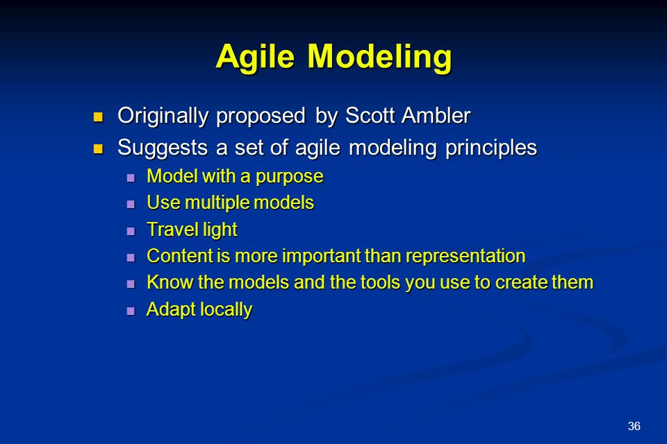 36 Agile Modeling Originally proposed by Scott Ambler Originally proposed by Scott Ambler Suggests a set of agile modeling principles Suggests a set of agile modeling principles Model with a purpose Model with a purpose Use multiple models Use multiple models Travel light Travel light Content is more important than representation Content is more important than representation Know the models and the tools you use to create them Know the models and the tools you use to create them Adapt locally Adapt locally