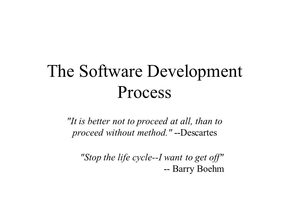 The Software Development Process It is better not to proceed at all, than to proceed without method. --Descartes Stop the life cycle--I want to get off -- Barry Boehm