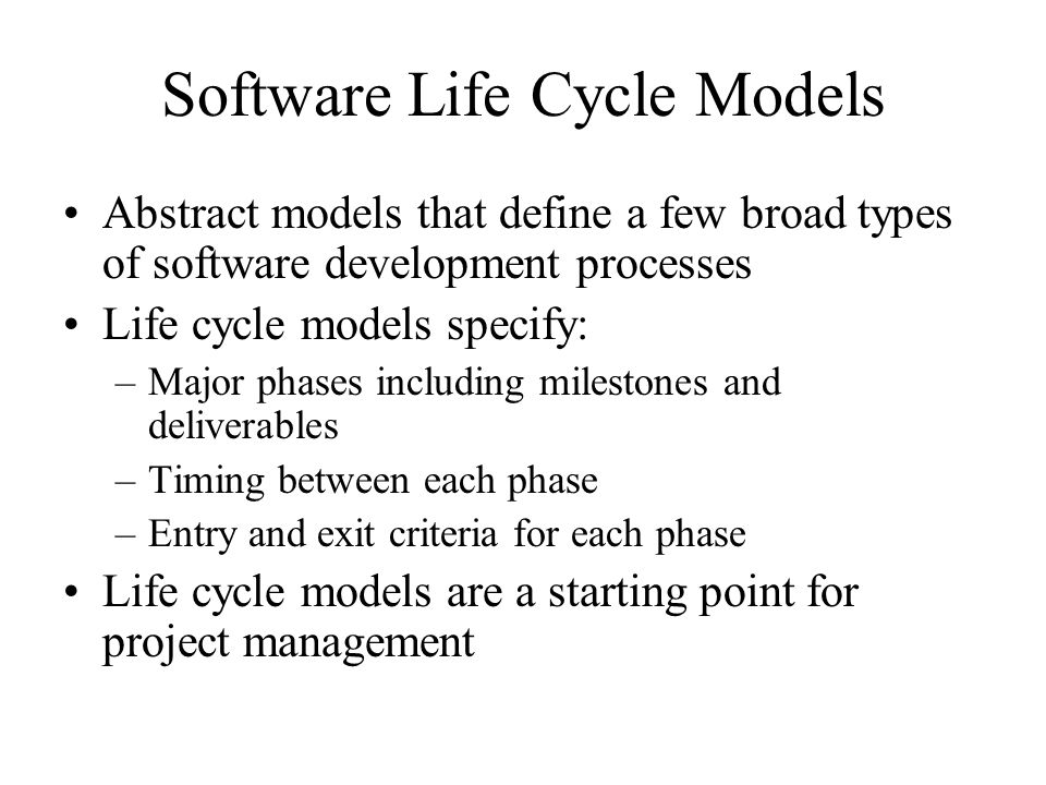Software Life Cycle Models Abstract models that define a few broad types of software development processes Life cycle models specify: –Major phases including milestones and deliverables –Timing between each phase –Entry and exit criteria for each phase Life cycle models are a starting point for project management