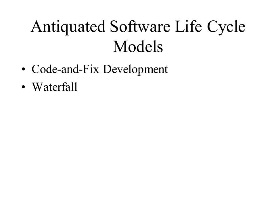 Antiquated Software Life Cycle Models Code-and-Fix Development Waterfall