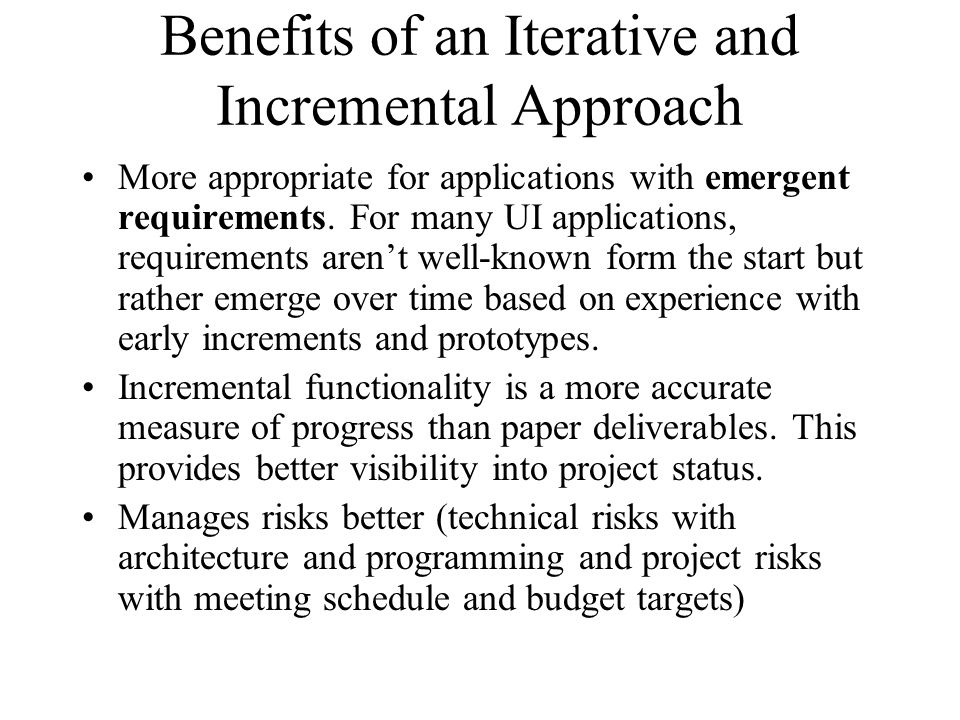 Benefits of an Iterative and Incremental Approach More appropriate for applications with emergent requirements.