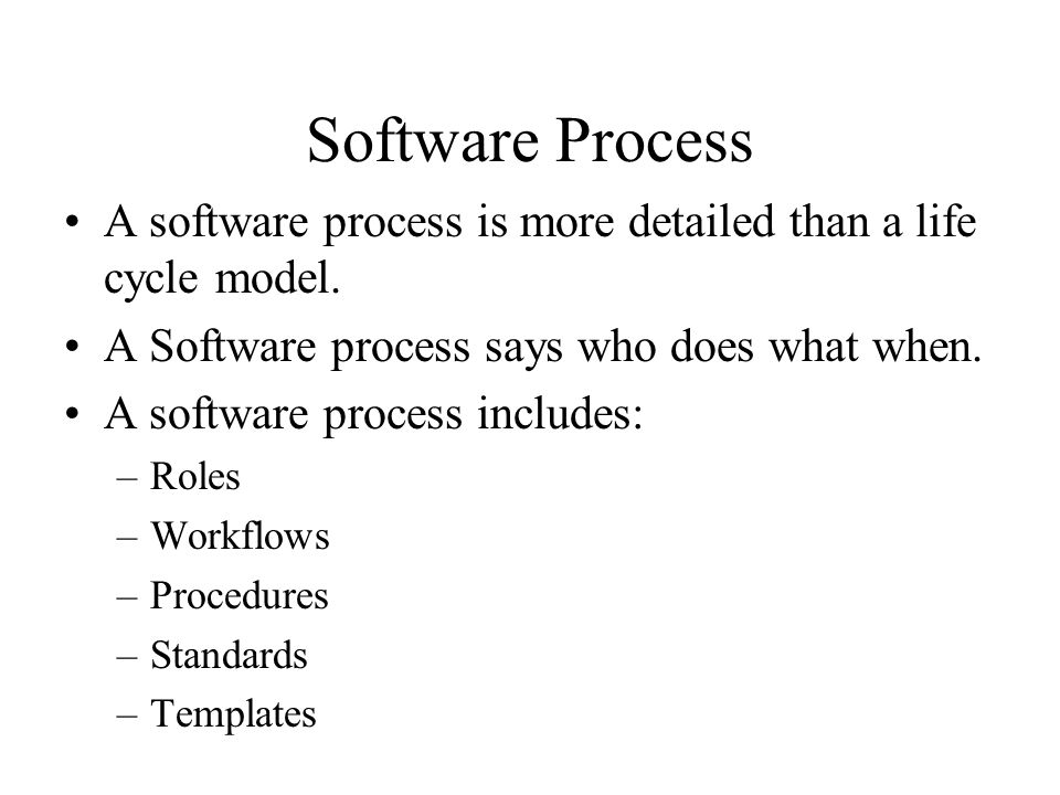 Software Process A software process is more detailed than a life cycle model.