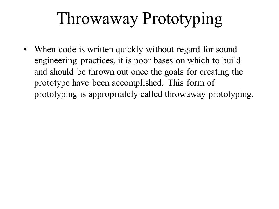 Throwaway Prototyping When code is written quickly without regard for sound engineering practices, it is poor bases on which to build and should be thrown out once the goals for creating the prototype have been accomplished.