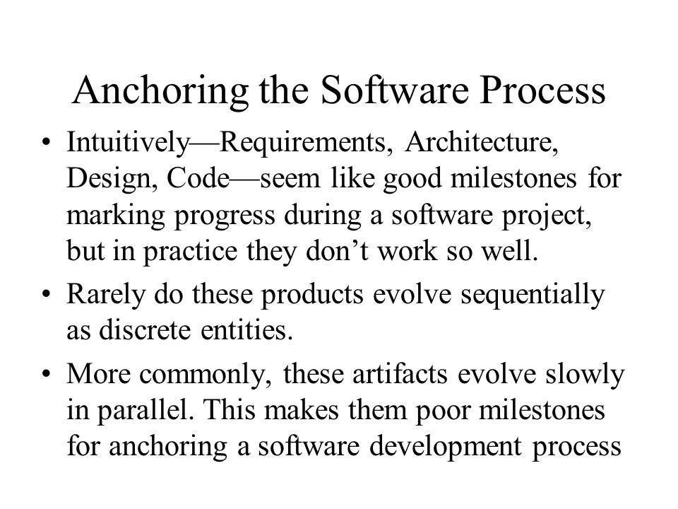 Anchoring the Software Process Intuitively—Requirements, Architecture, Design, Code—seem like good milestones for marking progress during a software project, but in practice they don't work so well.