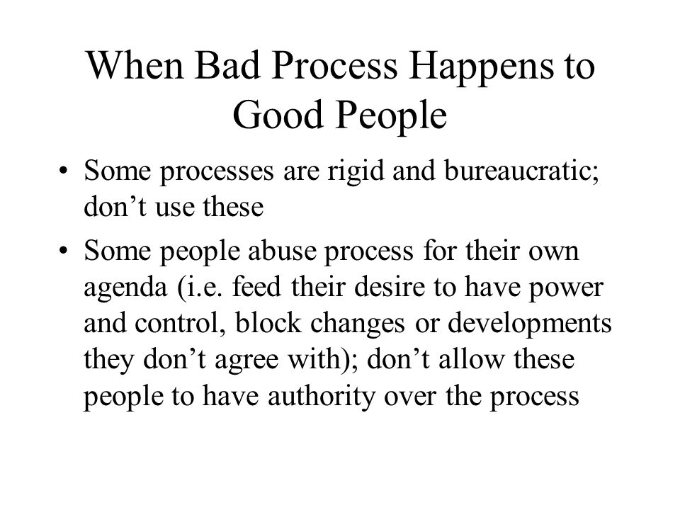 When Bad Process Happens to Good People Some processes are rigid and bureaucratic; don't use these Some people abuse process for their own agenda (i.e.