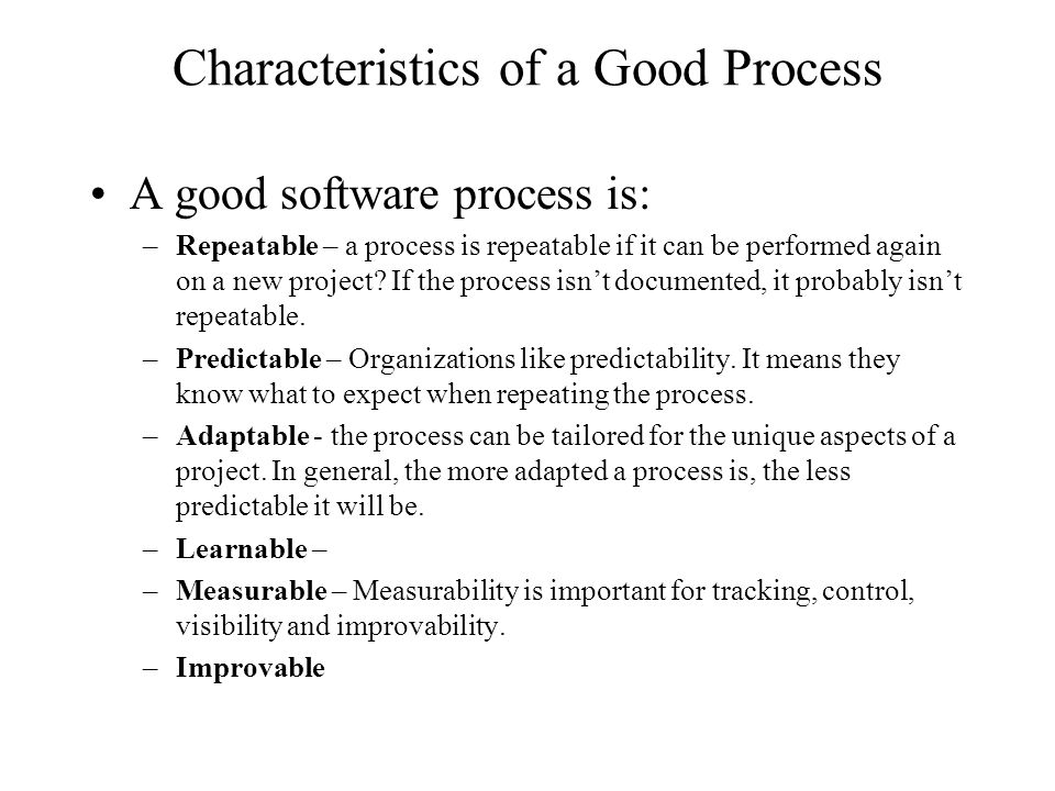 Characteristics of a Good Process A good software process is: –Repeatable – a process is repeatable if it can be performed again on a new project.
