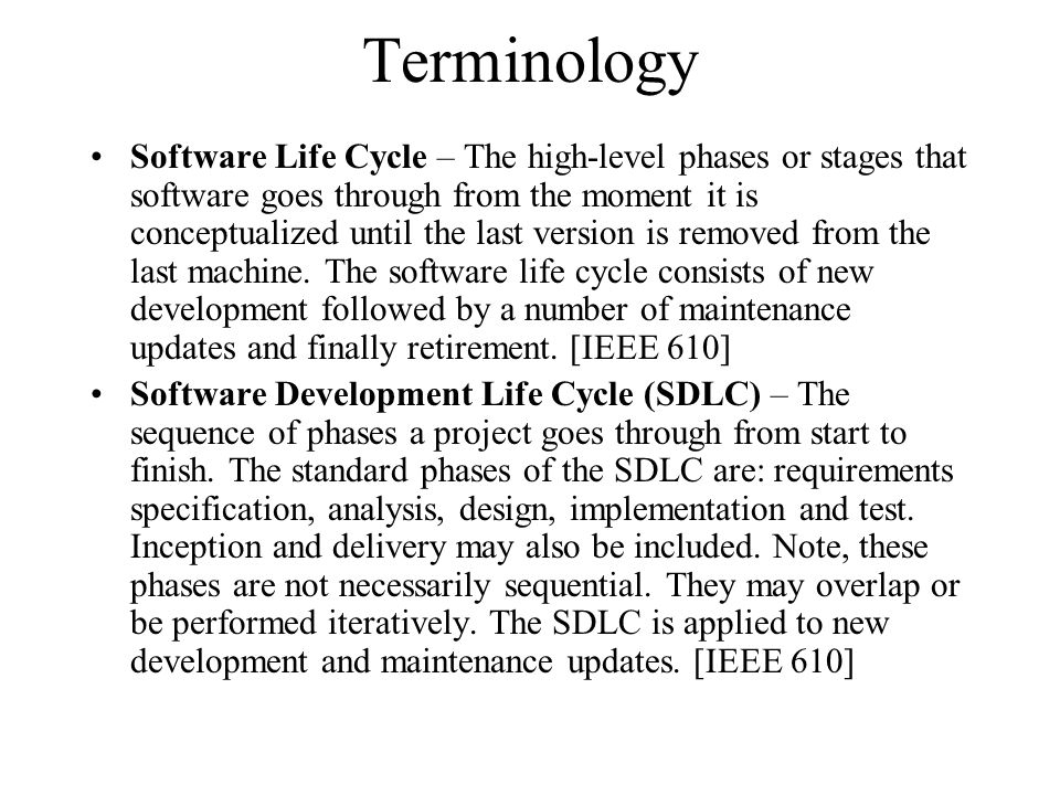 Terminology Software Life Cycle – The high-level phases or stages that software goes through from the moment it is conceptualized until the last version is removed from the last machine.