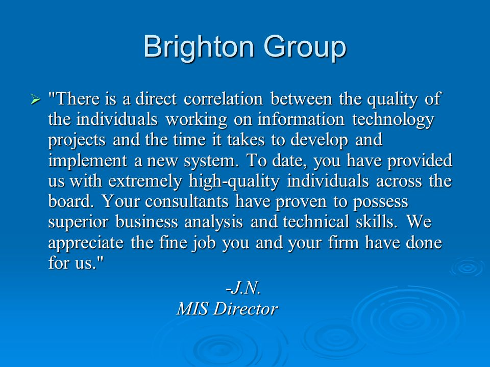 Brighton Group  There is a direct correlation between the quality of the individuals working on information technology projects and the time it takes to develop and implement a new system.