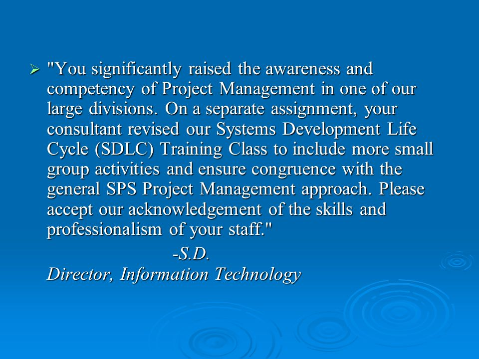  You significantly raised the awareness and competency of Project Management in one of our large divisions.