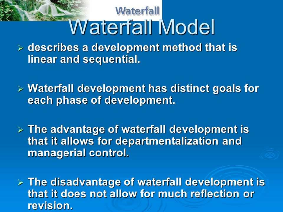 Waterfall Model  describes a development method that is linear and sequential.