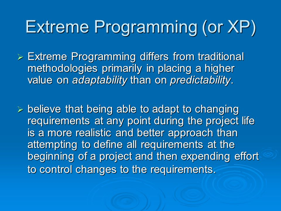 Extreme Programming (or XP)  Extreme Programming differs from traditional methodologies primarily in placing a higher value on adaptability than on predictability.