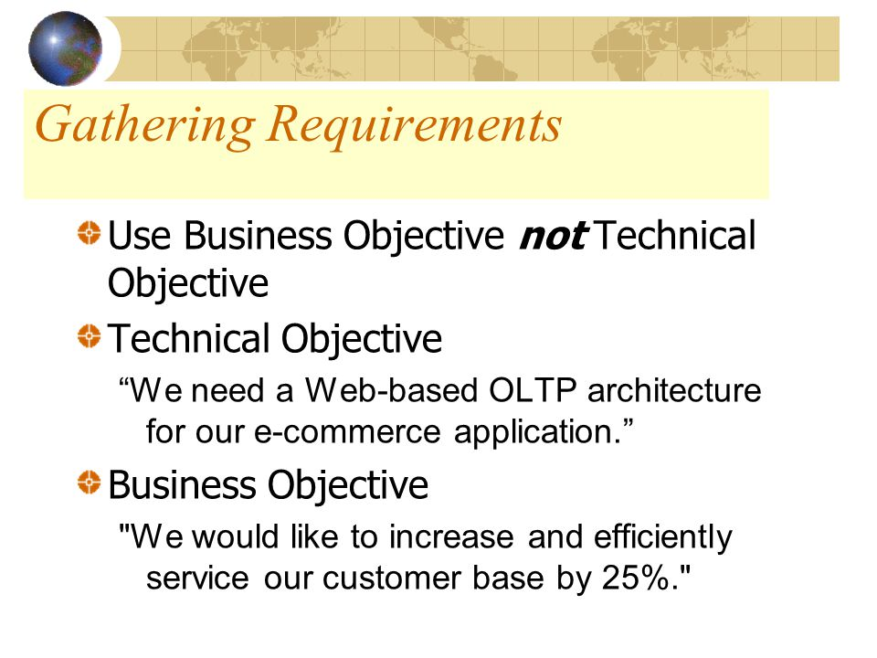 Gathering Requirements Use Business Objective not Technical Objective Technical Objective We need a Web-based OLTP architecture for our e-commerce application. Business Objective We would like to increase and efficiently service our customer base by 25%.