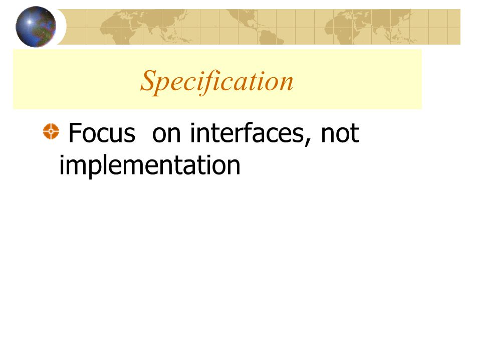 Focus on interfaces, not implementation Specification