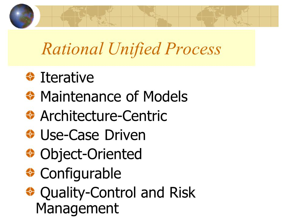 Iterative Maintenance of Models Architecture-Centric Use-Case Driven Object-Oriented Configurable Quality-Control and Risk Management Rational Unified Process
