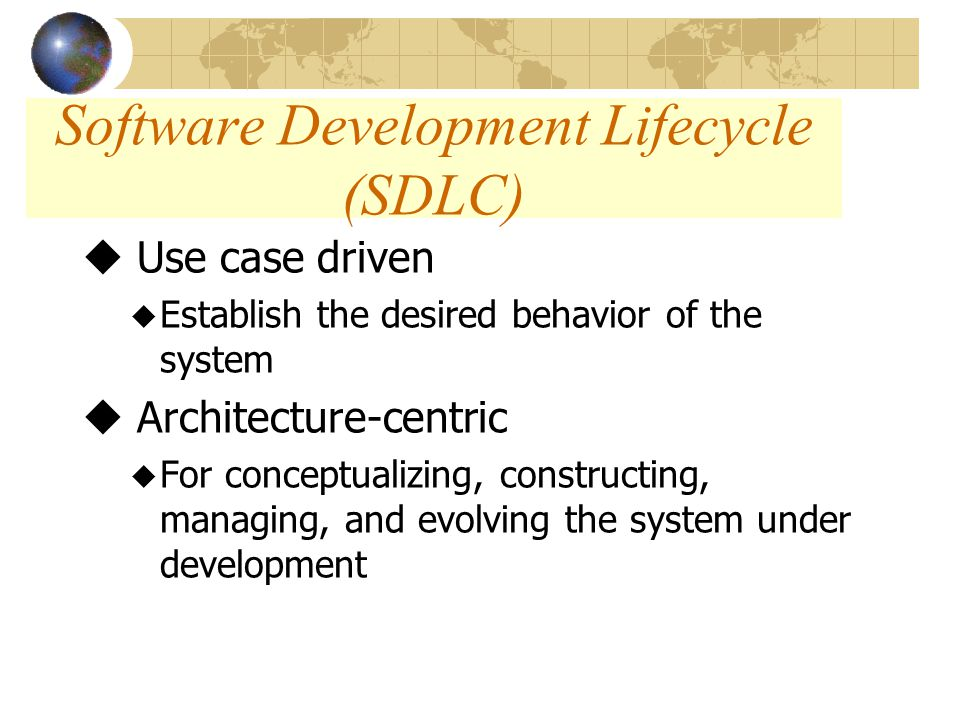 Software Development Lifecycle (SDLC) u Use case driven u Establish the desired behavior of the system u Architecture-centric u For conceptualizing, constructing, managing, and evolving the system under development