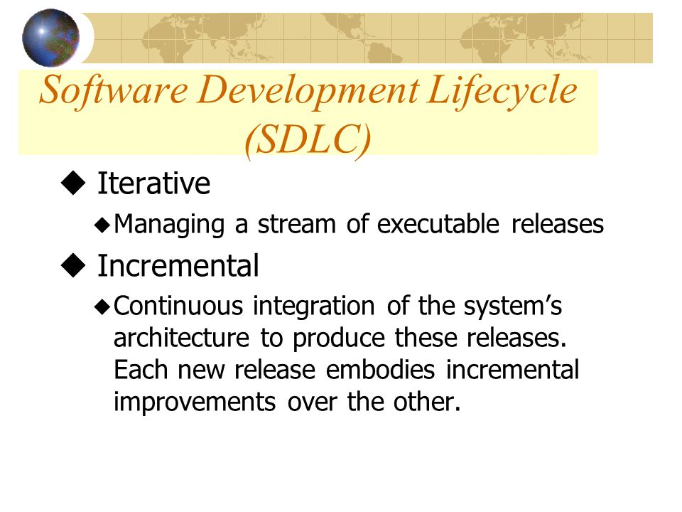 Software Development Lifecycle (SDLC) u Iterative u Managing a stream of executable releases u Incremental u Continuous integration of the system's architecture to produce these releases.