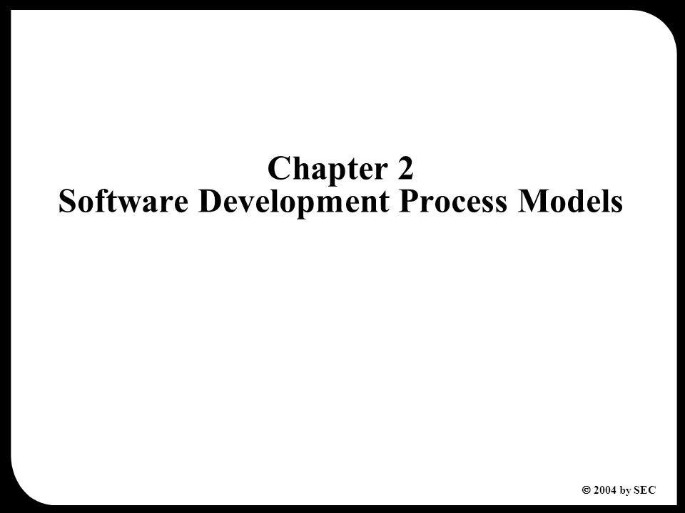 2  2004 by SEC Table of Contents 2.1Introduction to Software Processes 2.2Software Development Process Models 2.2.1 Waterfall Model 2.2.2 Incremental Model 2.2.3 Prototyping Model 2.2.4 Spiral Model 2.2.5 Fourth-Generation Techniques (4GT) 2.2.6 Rational Unified Process (RUP) Model 2.3Comparison of Software Development Process Models Exercises