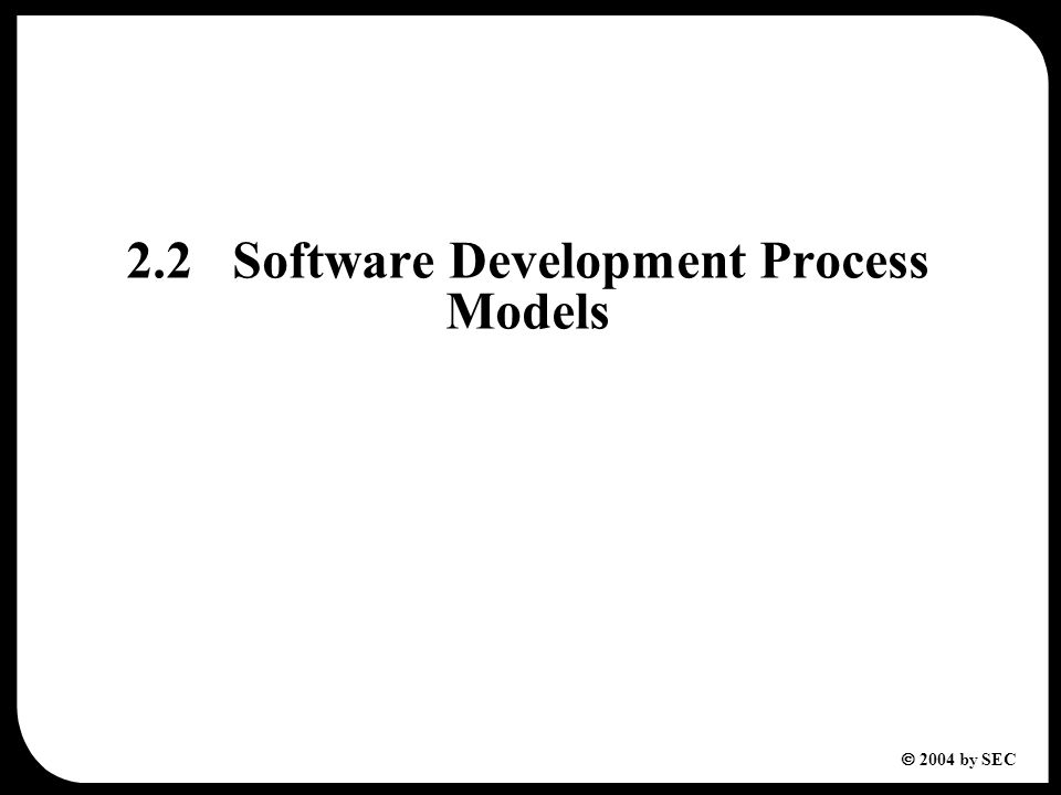  2004 by SEC 2.2Software Development Process Models