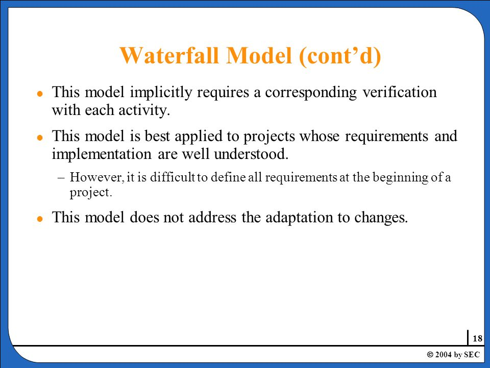 18  2004 by SEC Waterfall Model (cont'd) l This model implicitly requires a corresponding verification with each activity.