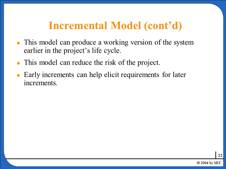 22  2004 by SEC Incremental Model (cont'd) l This model can produce a working version of the system earlier in the project's life cycle.