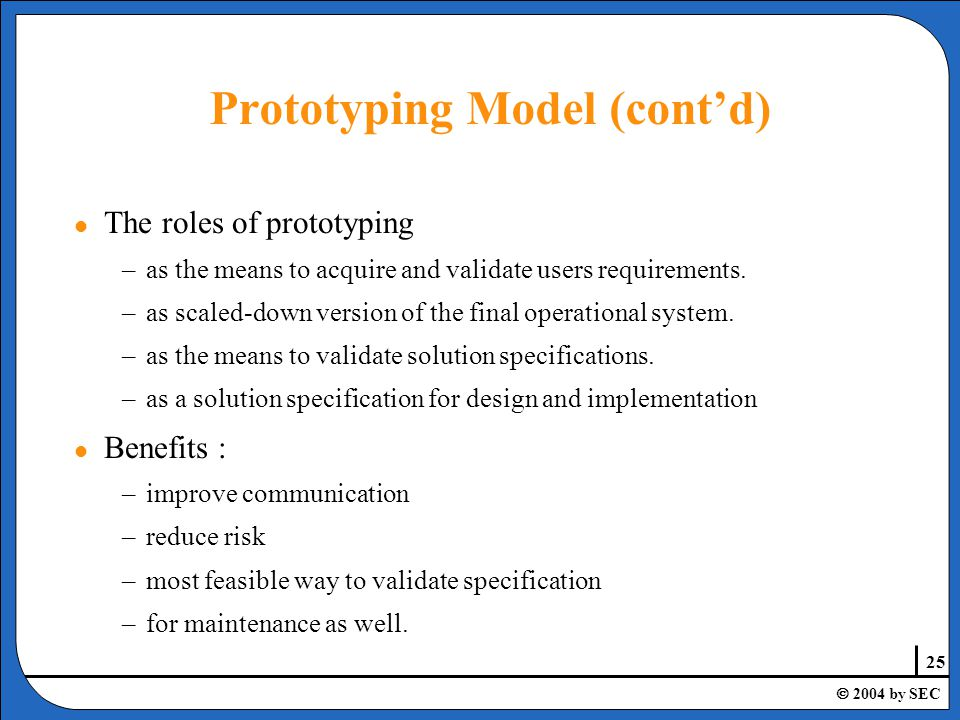25  2004 by SEC l The roles of prototyping –as the means to acquire and validate users requirements.