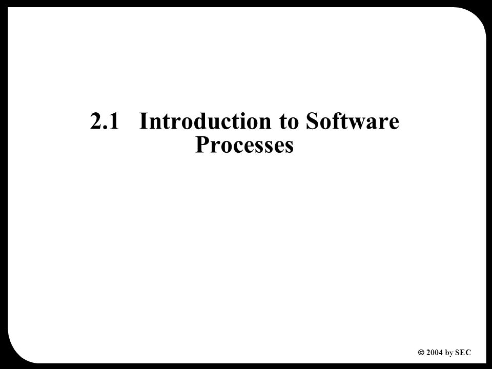  2004 by SEC 2.1Introduction to Software Processes
