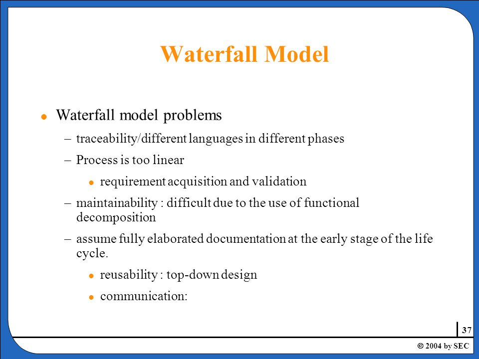 37  2004 by SEC l Waterfall model problems –traceability/different languages in different phases –Process is too linear l requirement acquisition and validation –maintainability : difficult due to the use of functional decomposition –assume fully elaborated documentation at the early stage of the life cycle.