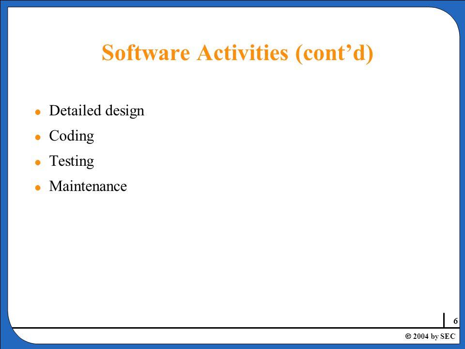 6  2004 by SEC Software Activities (cont'd) l Detailed design l Coding l Testing l Maintenance