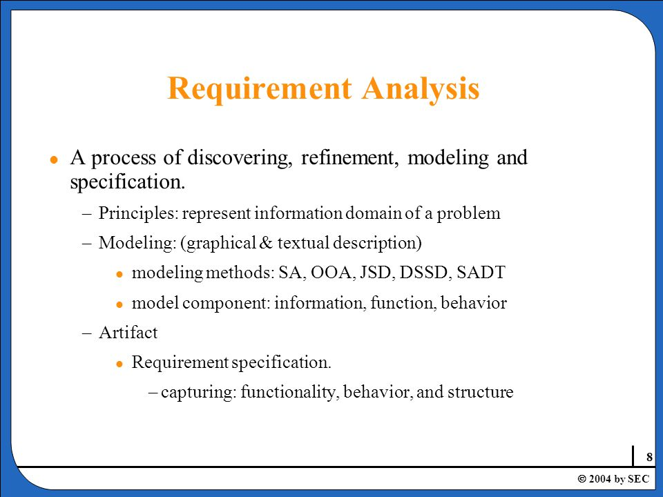 29  2004 by SEC Steps in Spiral Model l 4 steps in a cycle (loop): –Objectives: identify specific objectives and devise alternative approaches –Risk assessment: assess risks based on alternatives, resolve risks, and decide which process model to use.