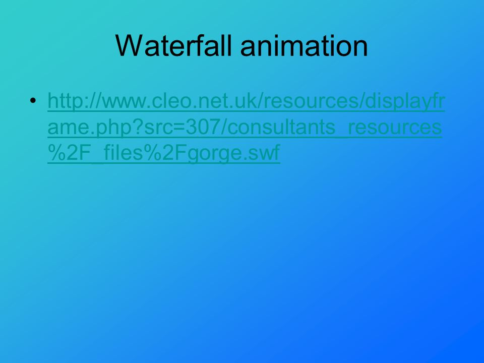 Waterfall animation http://www.cleo.net.uk/resources/displayfr ame.php?src=307/consultants_resources %2F_files%2Fgorge.swfhttp://www.cleo.net.uk/resources/displayfr ame.php?src=307/consultants_resources %2F_files%2Fgorge.swf
