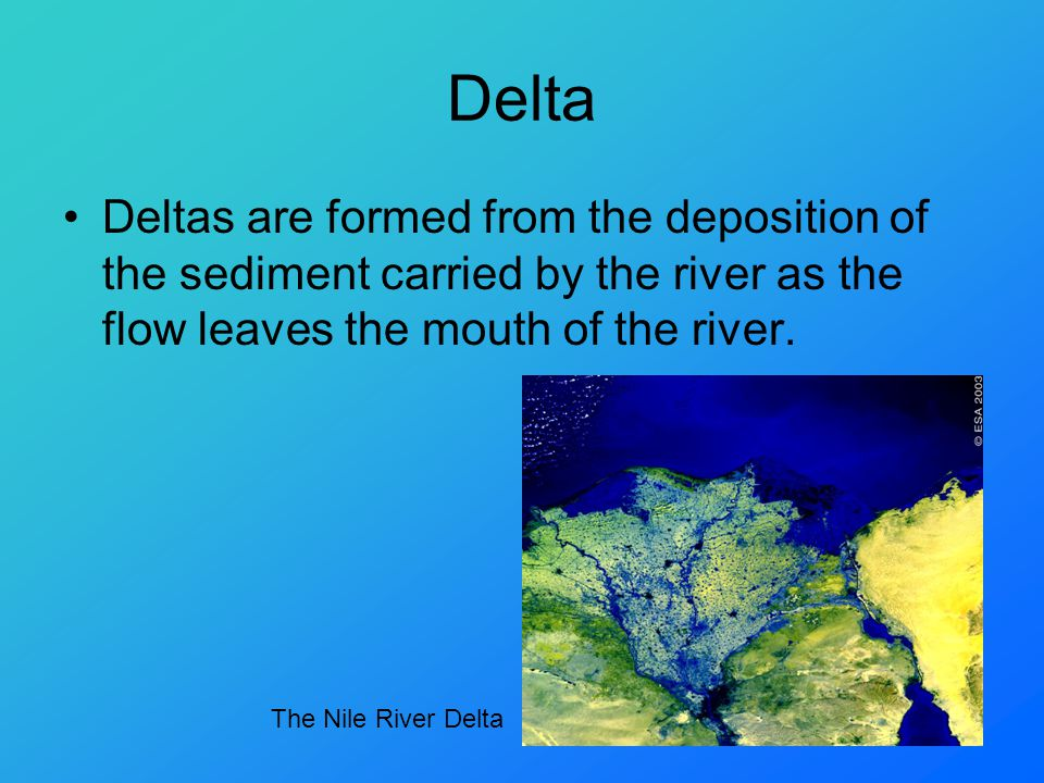 Delta Deltas are formed from the deposition of the sediment carried by the river as the flow leaves the mouth of the river.