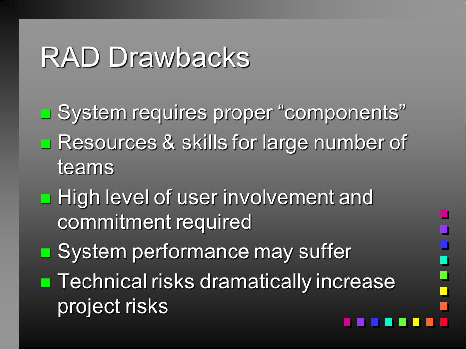 "RAD Drawbacks n System requires proper ""components"" n Resources & skills for large number of teams n High level of user involvement and commitment req"
