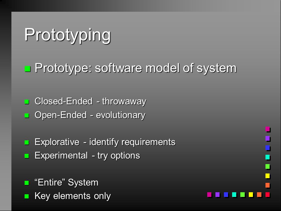 Prototyping n Prototype: software model of system n Closed-Ended - throwaway n Open-Ended - evolutionary n Explorative - identify requirements n Exper