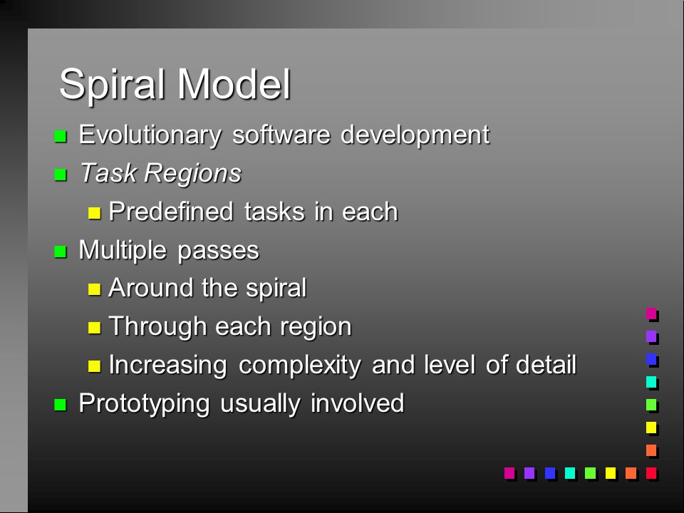 Spiral Model n Evolutionary software development n Task Regions n Predefined tasks in each n Multiple passes n Around the spiral n Through each region n Increasing complexity and level of detail n Prototyping usually involved