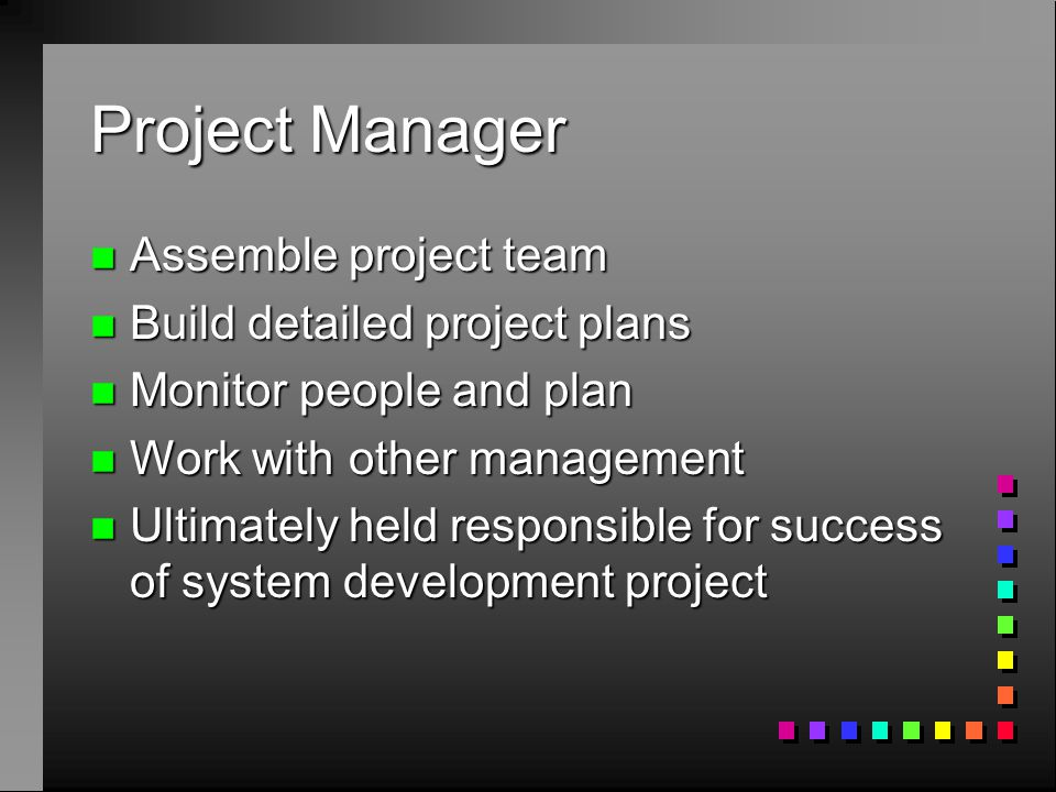 Project Manager n Assemble project team n Build detailed project plans n Monitor people and plan n Work with other management n Ultimately held respon