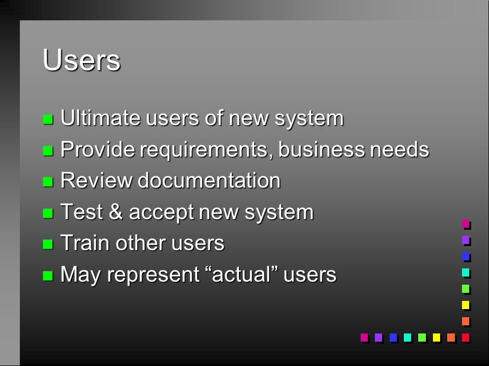 Users n Ultimate users of new system n Provide requirements, business needs n Review documentation n Test & accept new system n Train other users n Ma