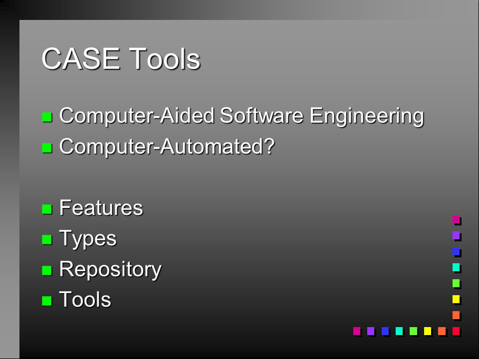 CASE Tools n Computer-Aided Software Engineering n Computer-Automated? n Features n Types n Repository n Tools