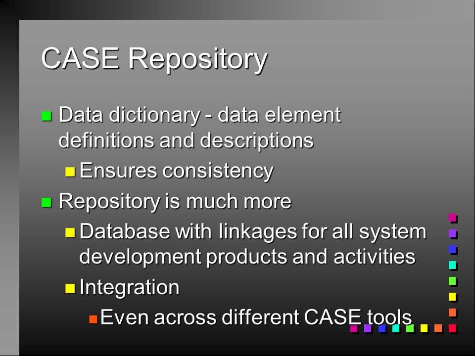 CASE Repository n Data dictionary - data element definitions and descriptions n Ensures consistency n Repository is much more n Database with linkages