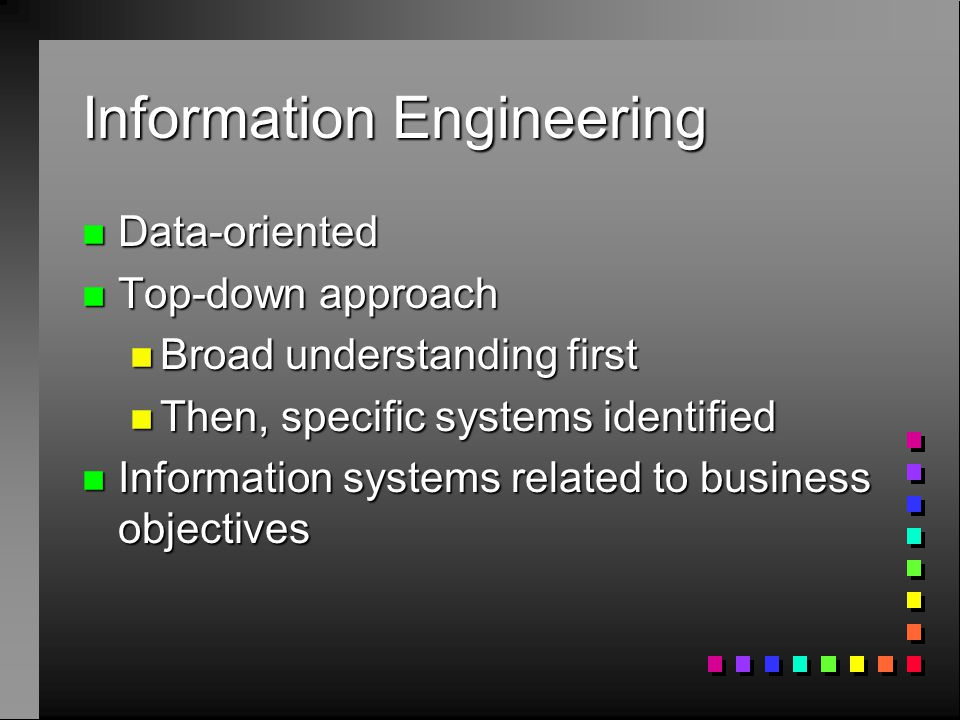 Information Engineering n Data-oriented n Top-down approach n Broad understanding first n Then, specific systems identified n Information systems rela