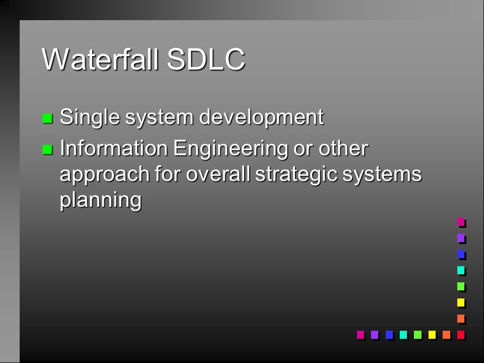 Waterfall SDLC n Single system development n Information Engineering or other approach for overall strategic systems planning
