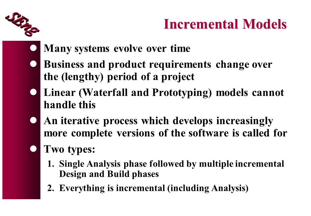 Incremental Models lMany systems evolve over time lBusiness and product requirements change over the (lengthy) period of a project lLinear (Waterfall and Prototyping) models cannot handle this lAn iterative process which develops increasingly more complete versions of the software is called for lTwo types: 1.Single Analysis phase followed by multiple incremental Design and Build phases 2.Everything is incremental (including Analysis)