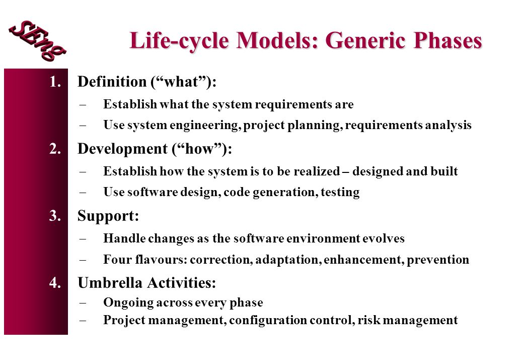 "Life-cycle Models: Generic Phases 1.Definition (""what""):  Establish what the system requirements are  Use system engineering, project planning, requ"