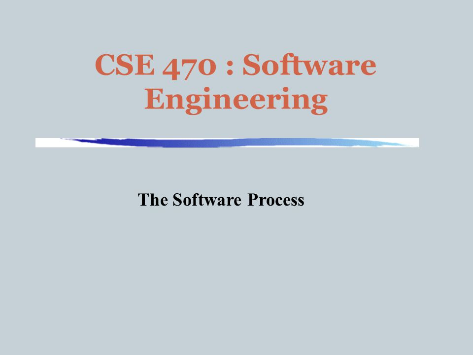 CSE 470 : Software Engineering The Software Process