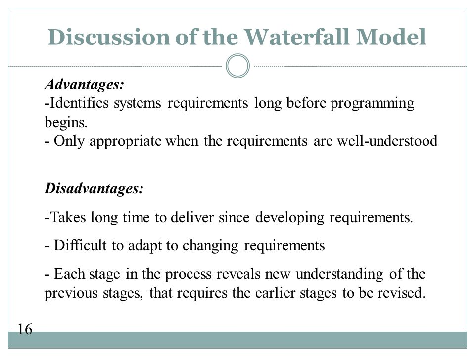 16 Discussion of the Waterfall Model Advantages: -Identifies systems requirements long before programming begins.