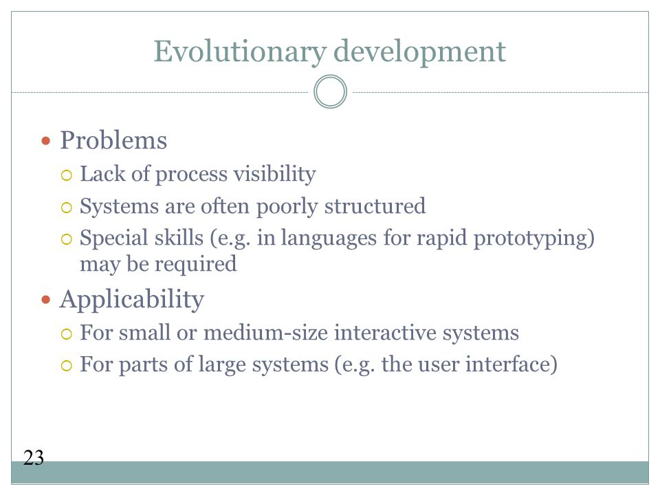 23 Evolutionary development Problems  Lack of process visibility  Systems are often poorly structured  Special skills (e.g.