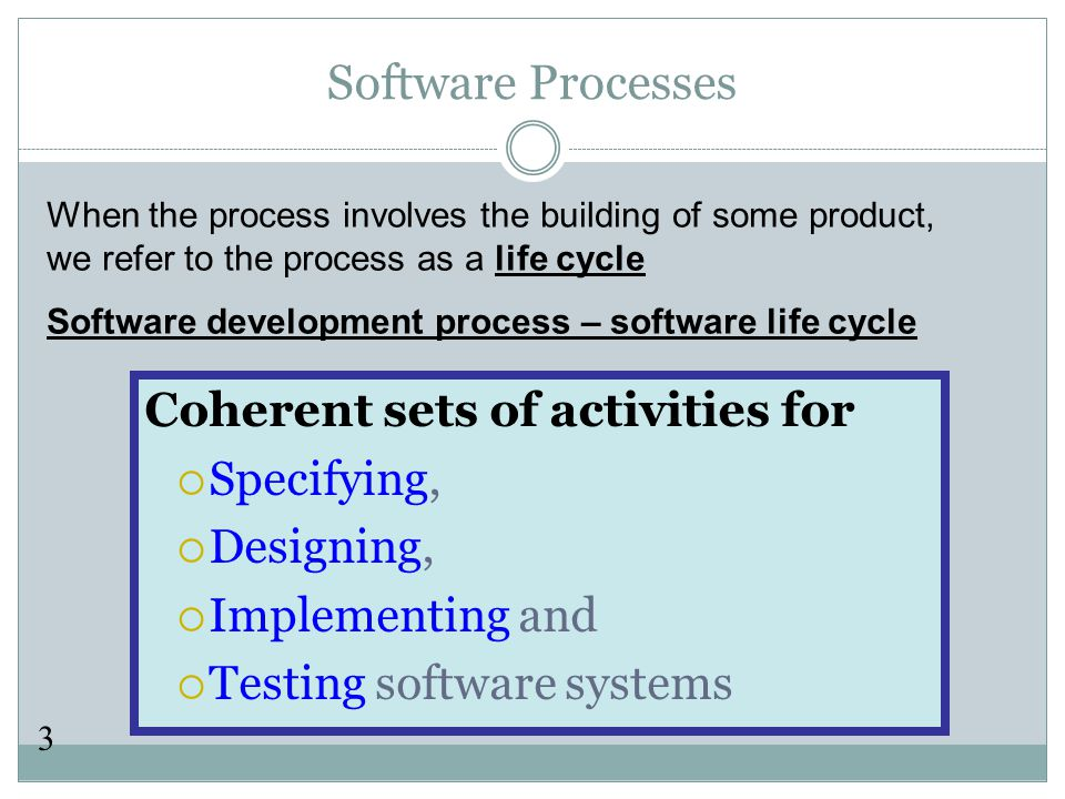 3 Software Processes Coherent sets of activities for  Specifying,  Designing,  Implementing and  Testing software systems When the process involves the building of some product, we refer to the process as a life cycle Software development process – software life cycle
