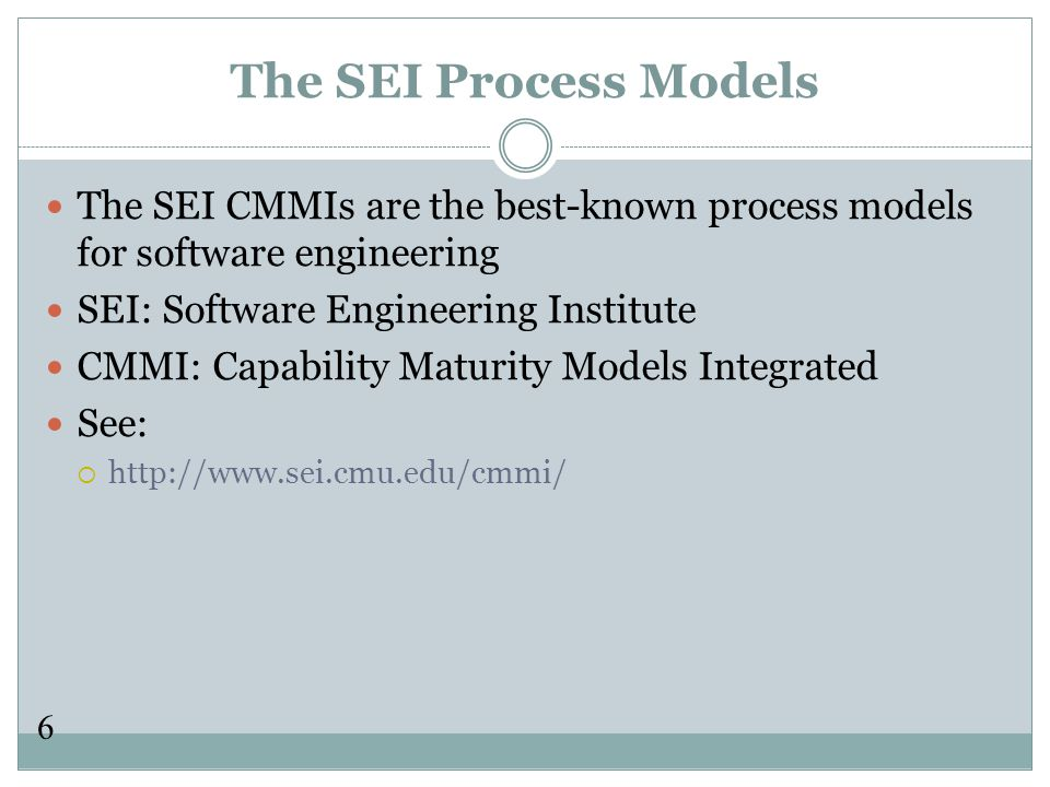 6 The SEI Process Models The SEI CMMIs are the best-known process models for software engineering SEI: Software Engineering Institute CMMI: Capability Maturity Models Integrated See:  http://www.sei.cmu.edu/cmmi/