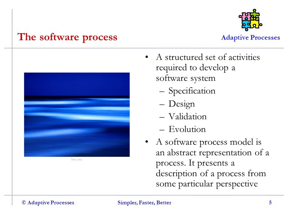 Adaptive Processes © Adaptive ProcessesSimpler, Faster, Better5 The software process A structured set of activities required to develop a software system –Specification –Design –Validation –Evolution A software process model is an abstract representation of a process.