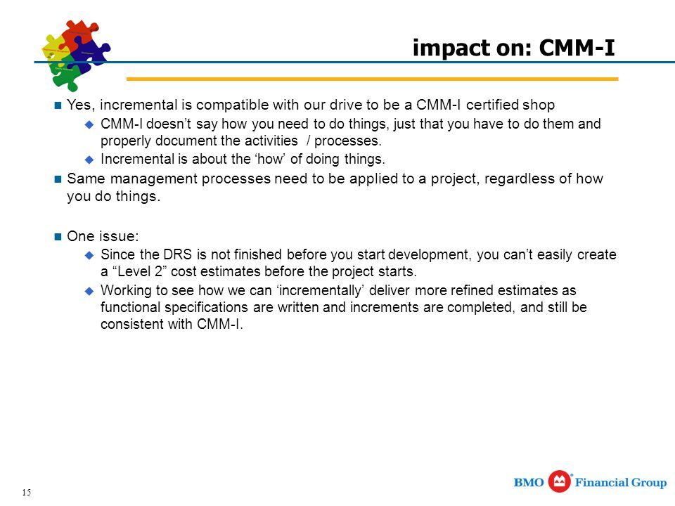15 impact on: CMM-I Yes, incremental is compatible with our drive to be a CMM-I certified shop  CMM-I doesn't say how you need to do things, just that you have to do them and properly document the activities / processes.